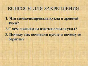 ВОПРОСЫ ДЛЯ ЗАКРЕПЛЕНИЯ 1. Что символизировала кукла в древней Руси? 2.С чем