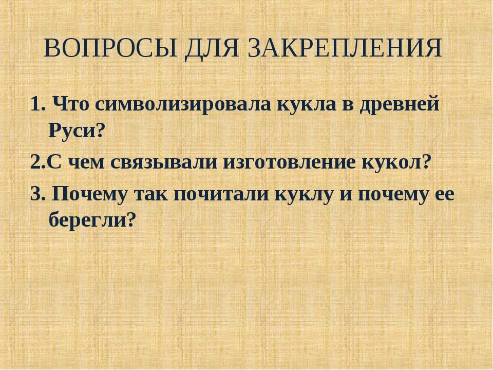ВОПРОСЫ ДЛЯ ЗАКРЕПЛЕНИЯ 1. Что символизировала кукла в древней Руси? 2.С чем...