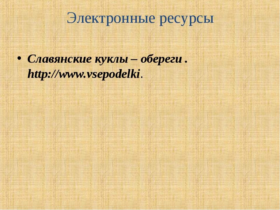 Электронные ресурсы Славянские куклы – обереги . http://www.vsepodelki.