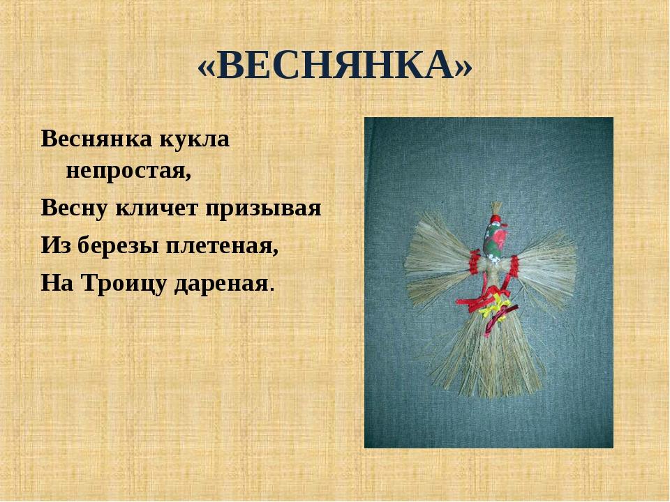 «ВЕСНЯНКА» Веснянка кукла непростая, Весну кличет призывая Из березы плетеная...