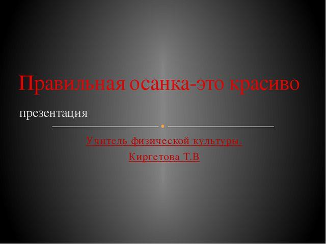 Учитель физической культуры. Киргетова Т.В презентация Правильная осанка-это...