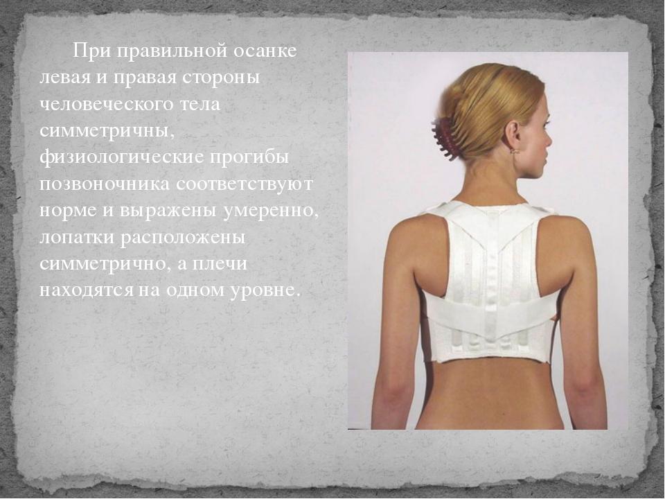 При правильной осанке левая и правая стороны человеческого тела симметричны,...