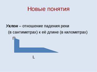Новые понятия Уклон – отношение падения реки (в сантиметрах) к её длине (в ки