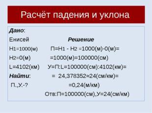 Расчёт падения и уклона Дано: Енисей Решение Н1=1000(м) П=Н1 - Н2 =1000(м)-0(