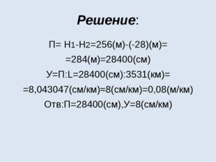 Решение: П= Н1-Н2=256(м)-(-28)(м)= =284(м)=28400(см) У=П:L=28400(см):3531(км)
