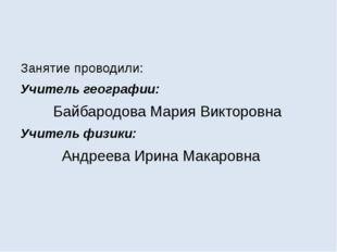 Занятие проводили: Учитель географии: Байбародова Мария Викторовна Учитель ф