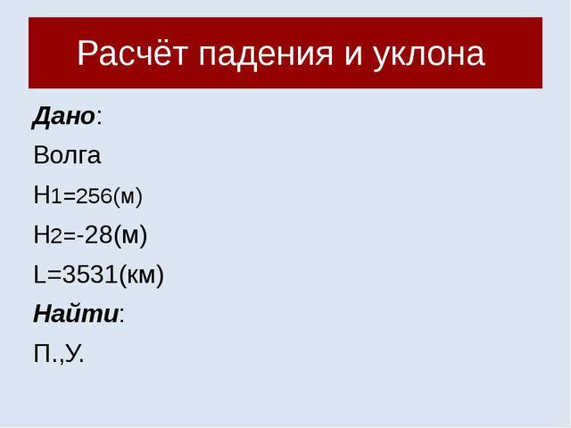 Расчёт падения и уклона Дано: Волга Н1=256(м) Н2=-28(м) L=3531(км) Найти: П.,У.