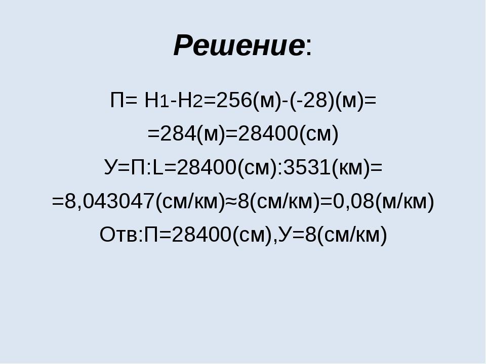Решение: П= Н1-Н2=256(м)-(-28)(м)= =284(м)=28400(см) У=П:L=28400(см):3531(км)...