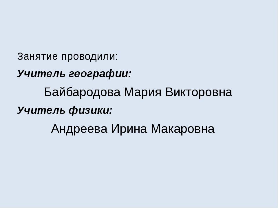 Занятие проводили: Учитель географии: Байбародова Мария Викторовна Учитель ф...