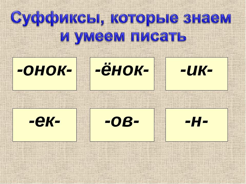 -онок- -ёнок- -ик- -ек- -ов- -н-