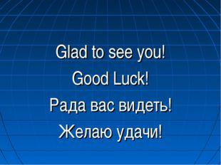 Glad to see you! Good Luck! Рада вас видеть! Желаю удачи!