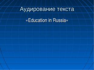 Аудирование текста «Education in Russia»