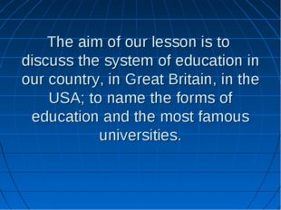The aim of our lesson is to discuss the system of education in our country,