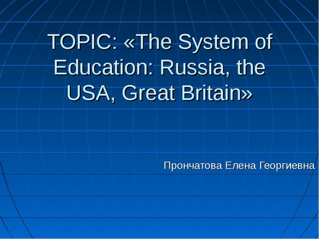 TOPIC: «The System of Education: Russia, the USA, Great Britain» Прончатова...