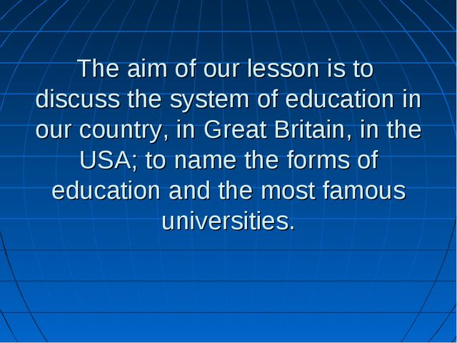 The aim of our lesson is to discuss the system of education in our country,...