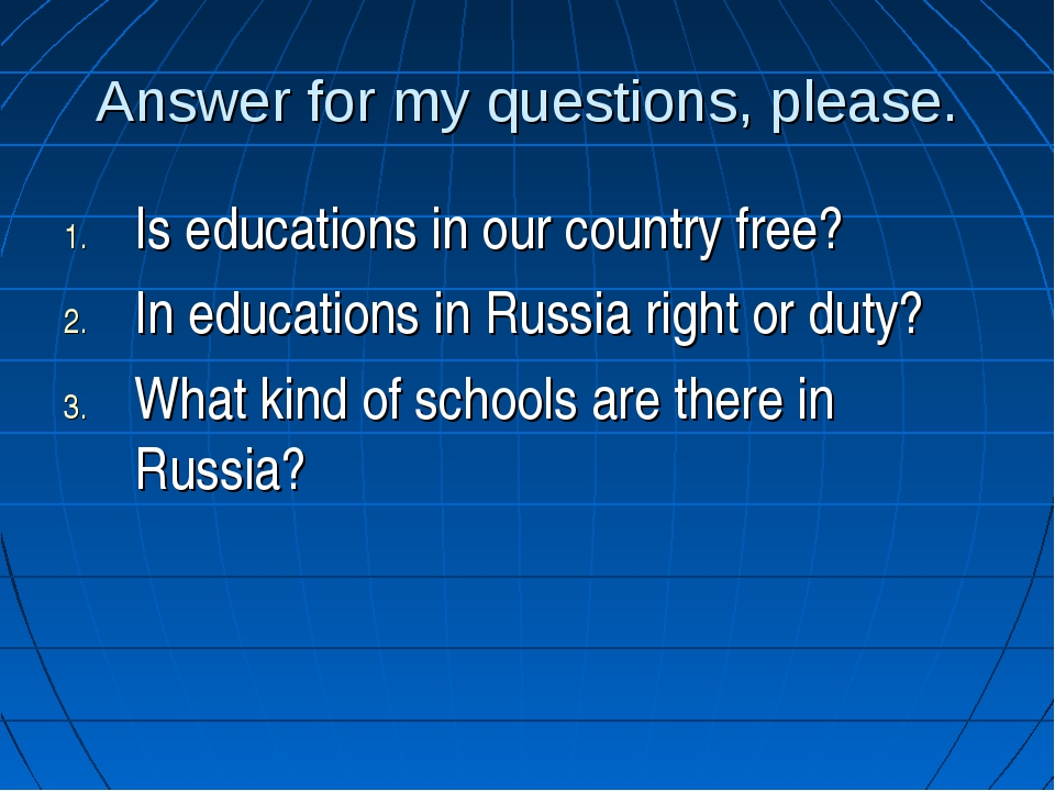 Answer for my questions, please. Is educations in our country free? In educat...