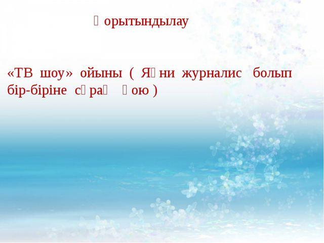 Қорытындылау «ТВ шоу» ойыны ( Яғни журналис болып бір-біріне сұрақ қою )