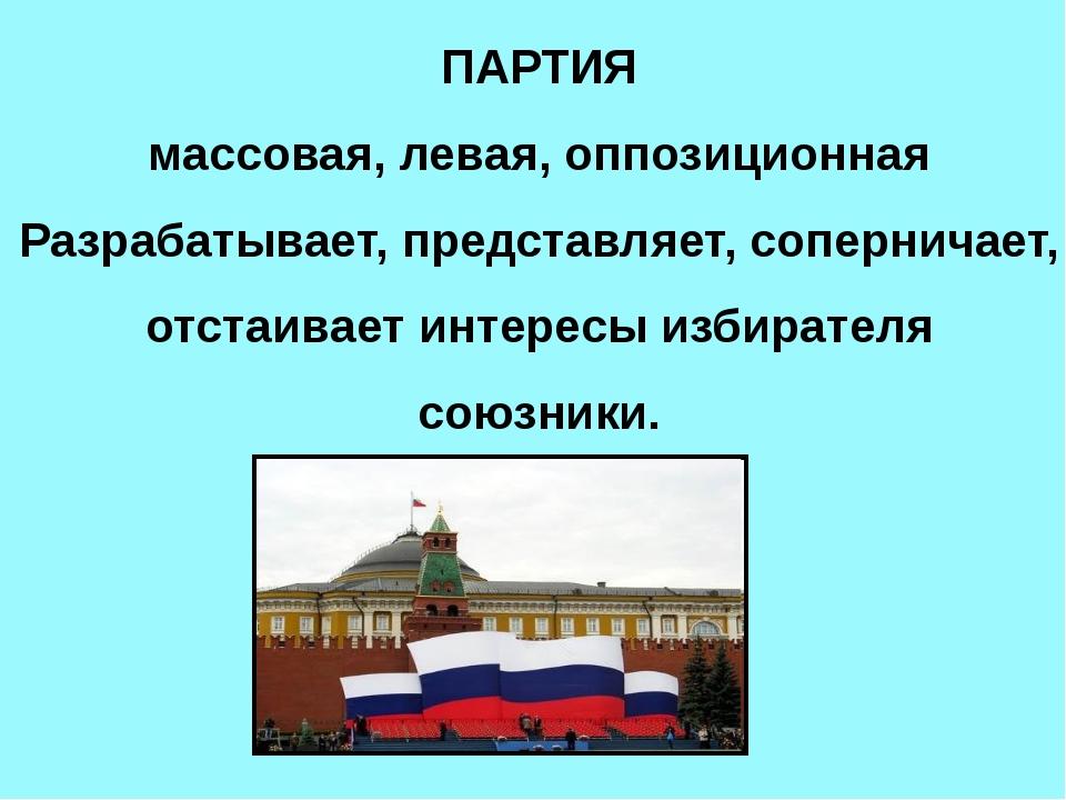 ПАРТИЯ массовая, левая, оппозиционная Разрабатывает, представляет, сопернича...