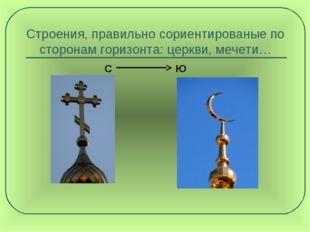 Строения, правильно сориентированые по сторонам горизонта: церкви, мечети… С Ю