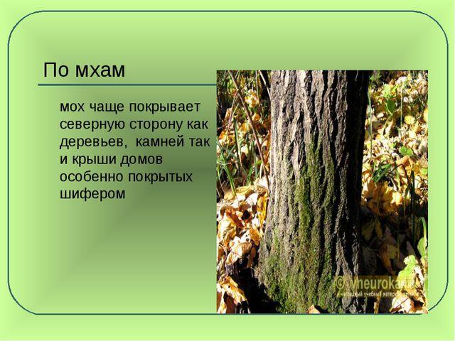 По мхам мох чаще покрывает северную сторону как деревьев, камней так и крыши...