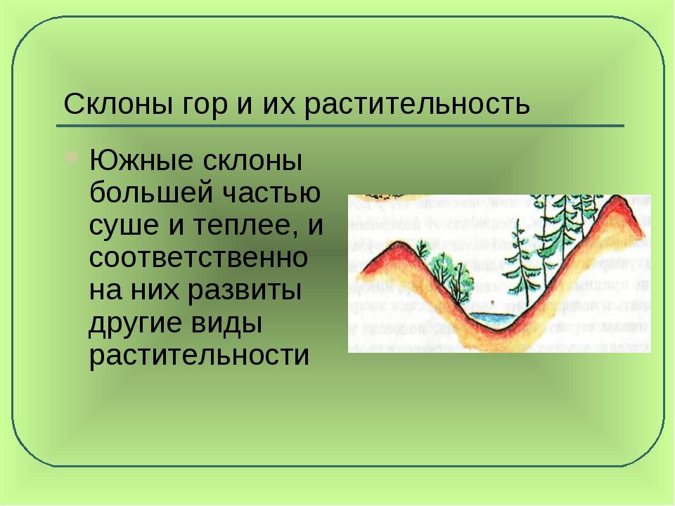 Склоны гор и их растительность Южные склоны большей частью суше и теплее, и с...
