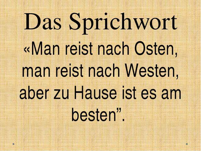 Das Sprichwort «Man reist nach Osten, man reist nach Westen, aber zu Hause is...