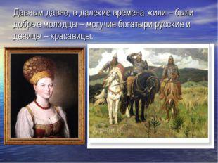 Давным давно, в далекие времена жили – были добрые молодцы – могучие богатыри