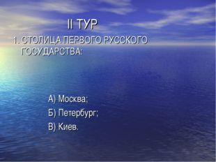 II ТУР 1. СТОЛИЦА ПЕРВОГО РУССКОГО ГОСУДАРСТВА: А) Москва; Б) Петербург; В)