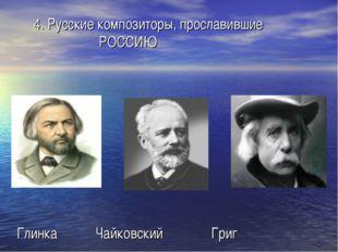 4. Русские композиторы, прославившие РОССИЮ Глинка Чайковский Григ