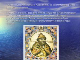 В ту пору государство называлось Киевская Русь, так как столица была в Киеве,