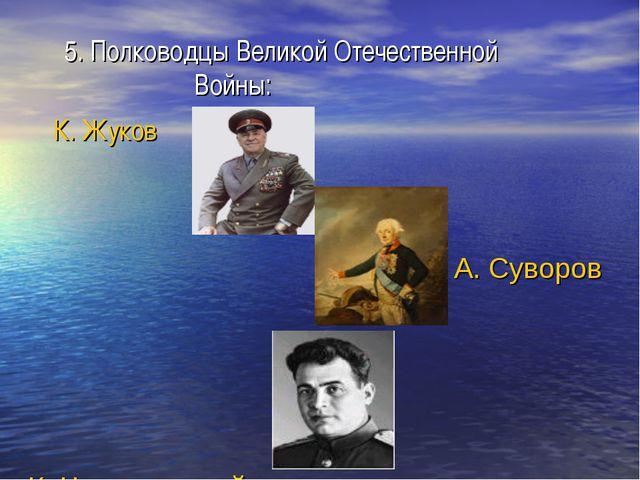 5. Полководцы Великой Отечественной Войны: К. Жуков А. Суворов К. Черняховский