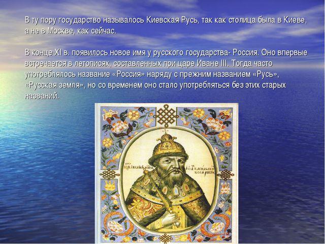 В ту пору государство называлось Киевская Русь, так как столица была в Киеве,...