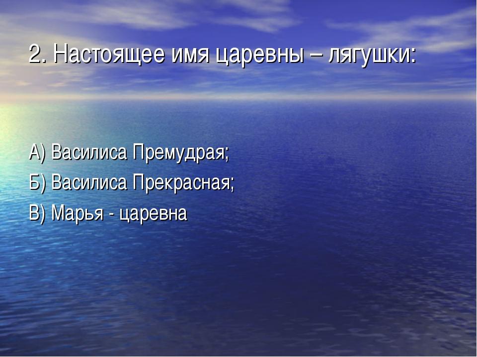 2. Настоящее имя царевны – лягушки: А) Василиса Премудрая; Б) Василиса Прекра...