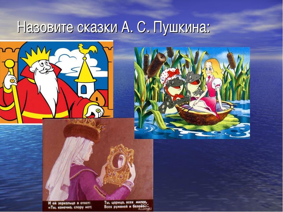 Назовите сказки А. С. Пушкина: