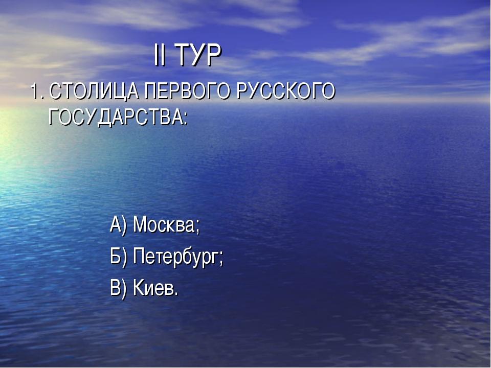 II ТУР 1. СТОЛИЦА ПЕРВОГО РУССКОГО ГОСУДАРСТВА: А) Москва; Б) Петербург; В)...