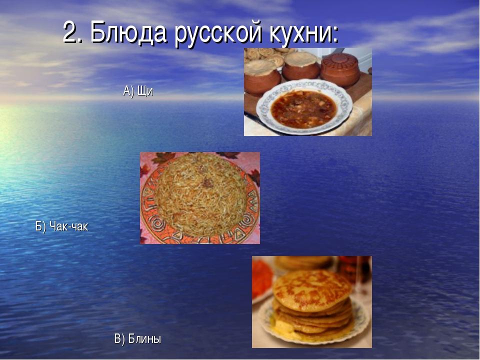 2. Блюда русской кухни: А) Щи Б) Чак-чак В) Блины