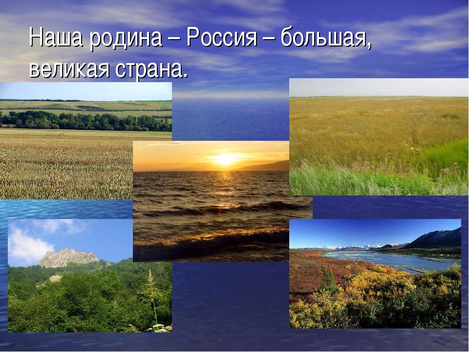 Наша родина – Россия – большая, великая страна.
