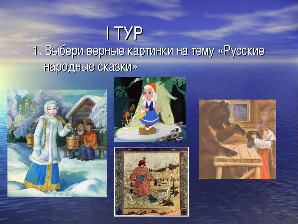 I ТУР 1. Выбери верные картинки на тему «Русские народные сказки»