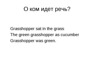 О ком идет речь? Grasshopper sat in the grass The green grasshopper as cucumb