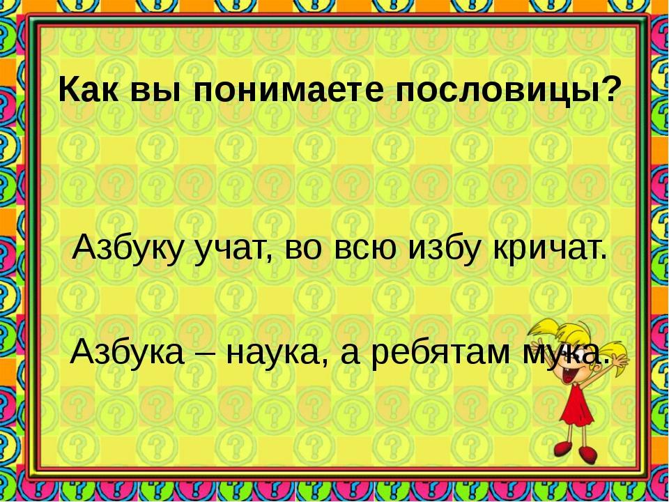 Как вы понимаете пословицы? Азбуку учат, во всю избу кричат. Азбука – наука,...