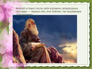 Моисей оставил после себя огромное литературное наследие — первые пять книг Б