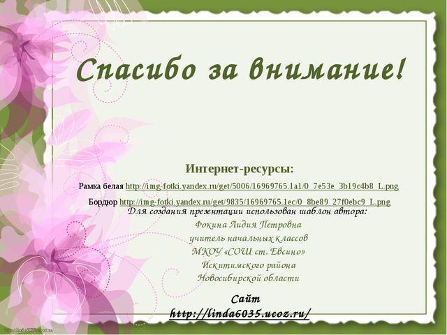 Спасибо за внимание! Интернет-ресурсы: Рамка белая http://img-fotki.yandex.ru...