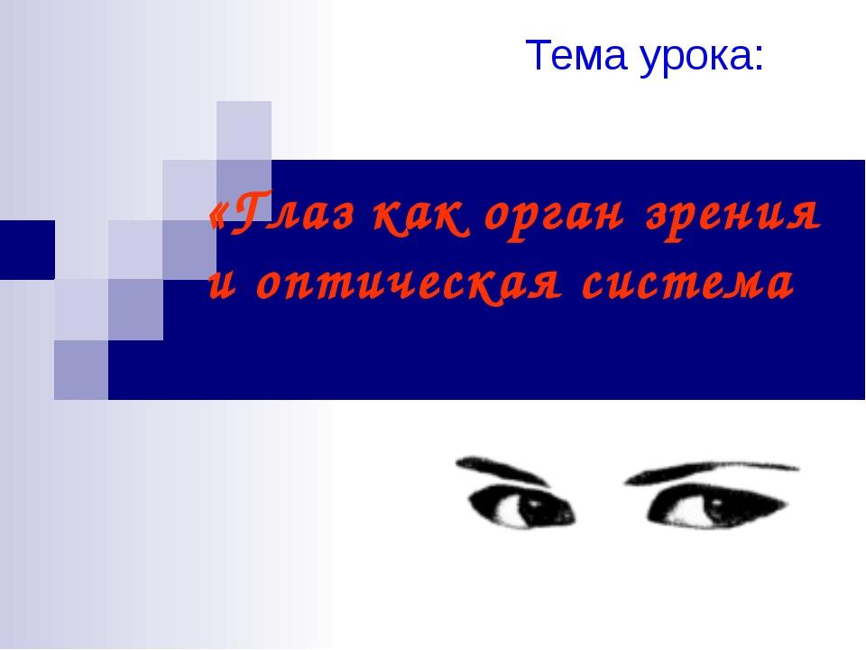 «Глаз как орган зрения и оптическая система Тема урока: