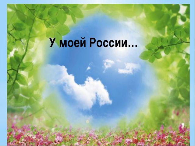 У моей России… У моей России…