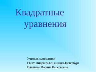 Квадратные уравнения Учитель математики ГБОУ Лицей №126 г.Санкт-Петербург О
