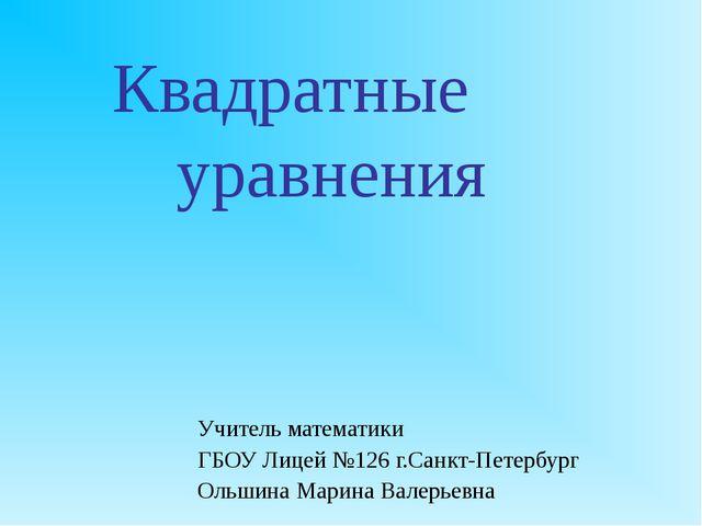 Квадратные уравнения Учитель математики ГБОУ Лицей №126 г.Санкт-Петербург О...
