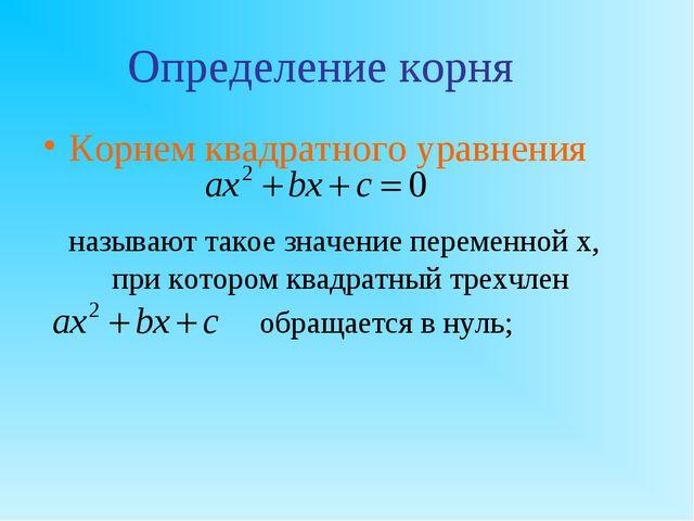 Определение корня Корнем квадратного уравнения называют такое значение перем...