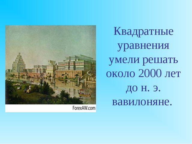 Квадратные уравнения умели решать около 2000 лет до н. э. вавилоняне.