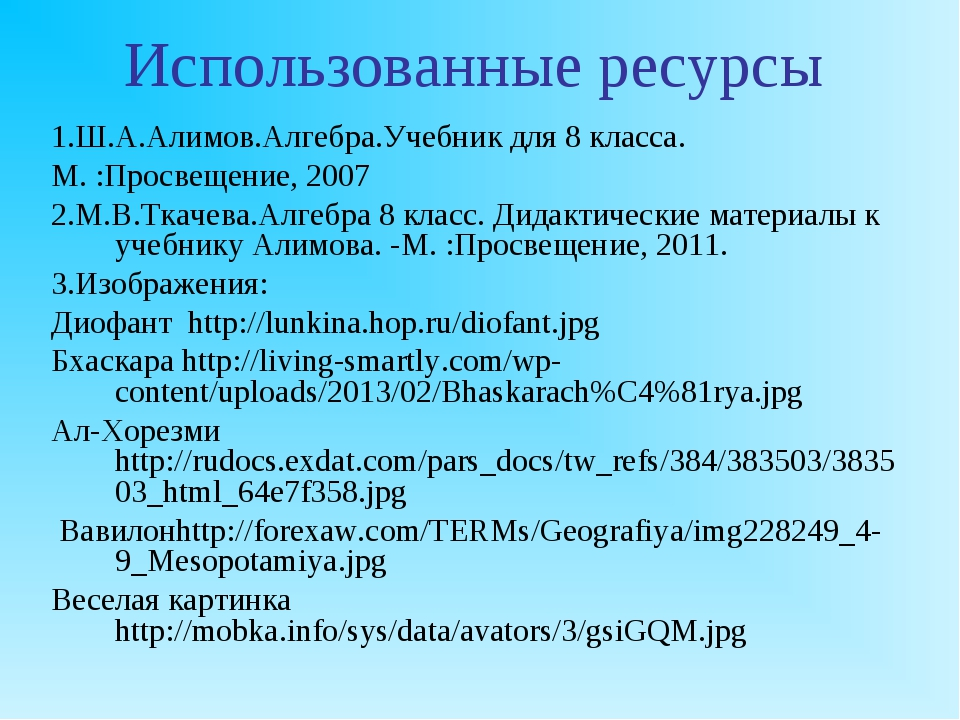 Использованные ресурсы 1.Ш.А.Алимов.Алгебра.Учебник для 8 класса. М. :Просвещ...