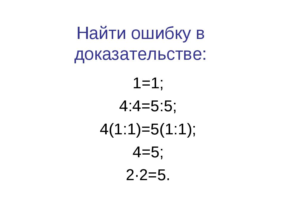 Найти ошибку в доказательстве: 1=1; 4:4=5:5; 4(1:1)=5(1:1); 4=5; 2·2=5.